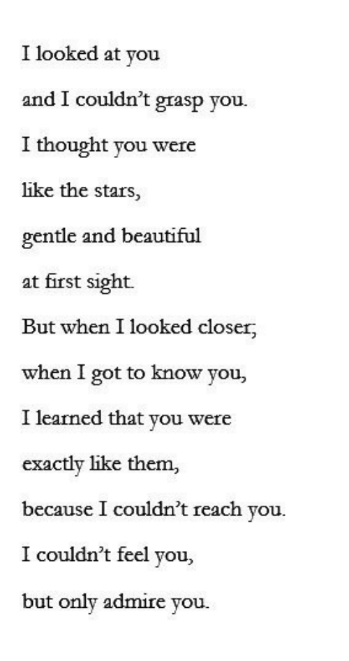 Beautiful, Stars, and At First Sight: I looked at you  and I couldn't grasp you.  I thought you were  like the stars,  gentle and beautiful  at first sight.  But when I looked closer  when I got to know you,  I learned that you were  exactly like them,  because I couldn't reach you.  I couldn't feel you,  but only admire you.