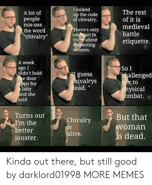 """Medieval: I looked  The rest  of it is  medieval  A lot of  up the code  of chivalry  рeople  mis-use  There's only  one part in  there about  respecting  women.  the word  """"chivalry""""  battle  etiquette.  A week  ago I  didn't hold  the door  open for  a lady  and she  said  So I  guess  chivalrys  dead.""""  challenged  her to  physical  combat.  Turns out  But that  Chivalry  is  alive.  I'm the  better  jouster.  woman  is dead. Kinda out there, but still good by darklord01998 MORE MEMES"""