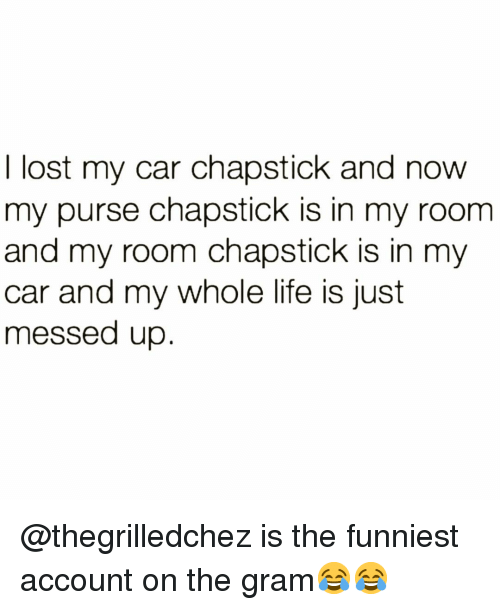 Funny, Life, and Lost: I lost my car chapstick and now  my purse chapstick is in my room  and my room chapstick is in my  car and my whole life is just  messed up @thegrilledchez is the funniest account on the gram😂😂