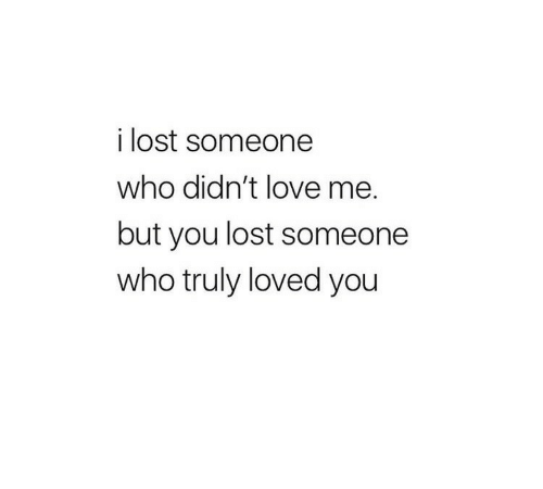 You Lost: i lost someone  who didn't love me.  but you lost someone  who truly loved you