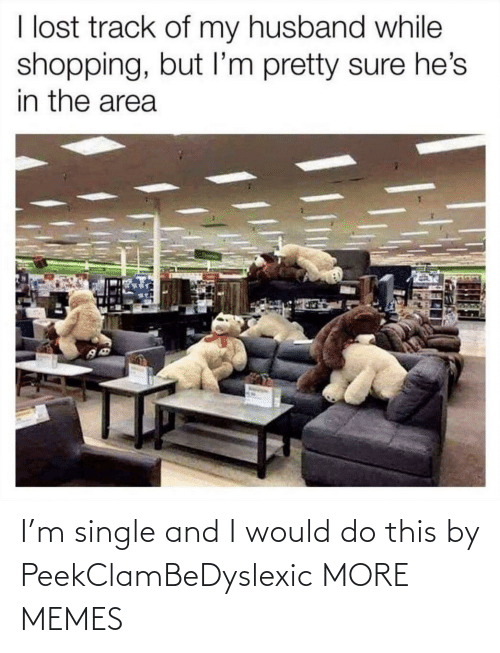 My Husband: I lost track of my husband while  shopping, but I'm pretty sure he's  in the area I'm single and I would do this by PeekClamBeDyslexic MORE MEMES