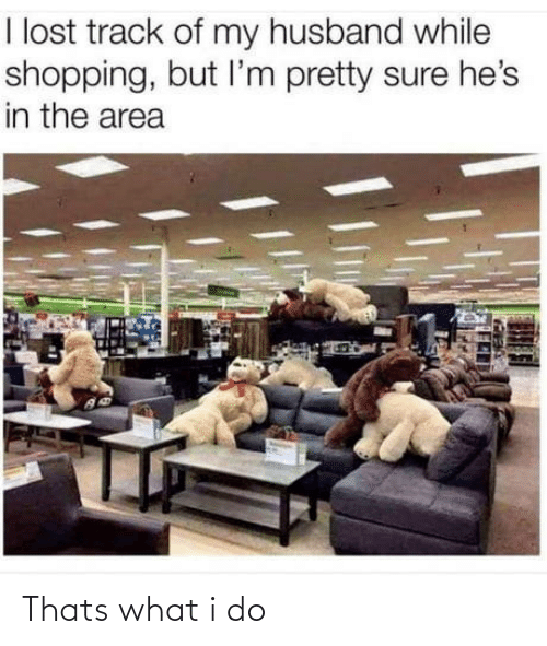 thats what i do: I lost track of my husband while  shopping, but l'm pretty sure he's  in the area Thats what i do