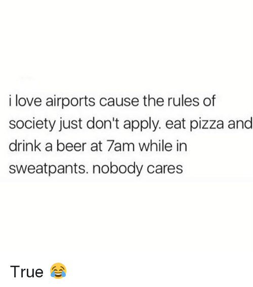 Beer, Love, and Memes: i love airports cause the rules df  society just don't apply. eat pizza and  drink a beer at 7am while in  sweatpants. nobody cares True 😂