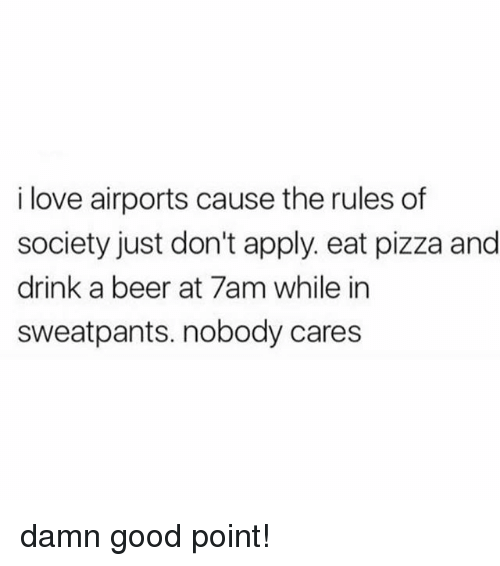 Beer, Love, and Memes: i love airports cause the rules df  society just don't apply. eat pizza and  drink a beer at 7am while in  sweatpants. nobody cares damn good point!