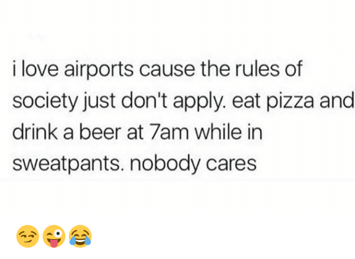 Beer, Love, and Pizza: i love airports cause the rules of  society just don't apply. eat pizza and  drink a beer at 7am while in  sweatpants. nobody cares 😏😜😂