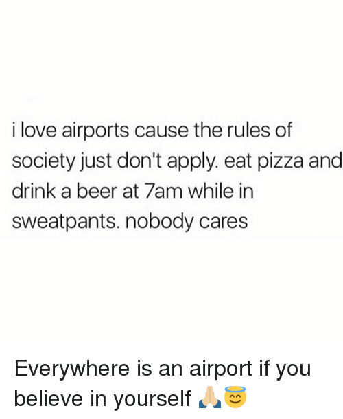 Beer, Love, and Memes: i love airports cause the rules of  society just don't apply. eat pizza and  drink a beer at 7am while in  sweatpants. nobody cares Everywhere is an airport if you believe in yourself 🙏🏼😇