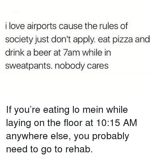 Beer, Love, and Memes: i love airports cause the rules of  society just don't apply. eat pizza and  drink a beer at 7am while in  sweatpants. nobody cares If you're eating lo mein while laying on the floor at 10:15 AM anywhere else, you probably need to go to rehab.