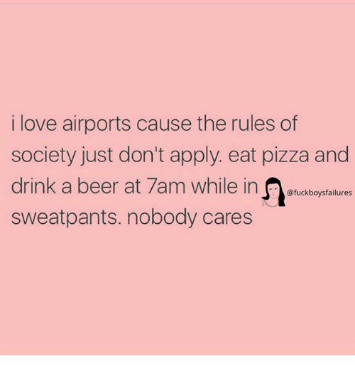 Beer, Love, and Pizza: i love airports cause the rules of  society just don't apply. eat pizza and  drink a beer at 7am while in oubogntaitues  sweatpants. nobody cares
