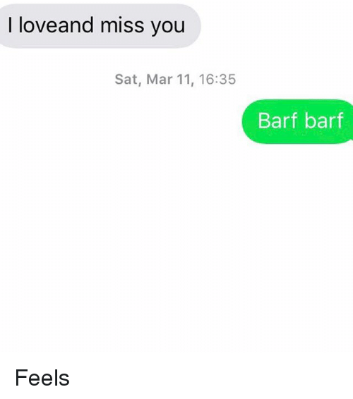 Barfing: I love and miss you  Sat, Mar 11, 16:35  Barf barf Feels