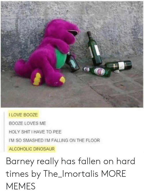 hard times: I LOVE BOOZE  BOOZE LOVES ME  HOLY SHIT I HAVE TO PEE  TM SO SMASHED I'M FALLING ON THE FLOOR  ALCOHOLIC DINOSAUR Barney really has fallen on hard times by The_Imortalis MORE MEMES