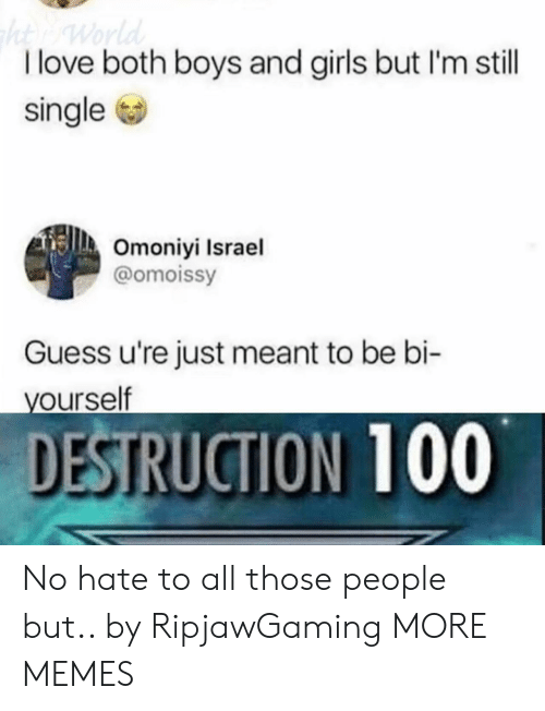 Dank, Girls, and Love: I love both boys and girls but I'm still  single  Omoniyi Israel  @omoissy  Guess u're just meant to be bi-  ourself  DESTRUCTION 100 No hate to all those people but.. by RipjawGaming MORE MEMES