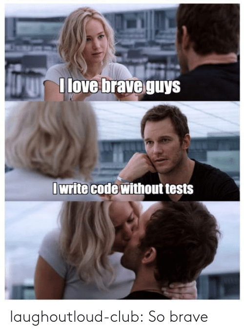 Club, Love, and Tumblr: I love brave guys  I write code without tests laughoutloud-club:  So brave