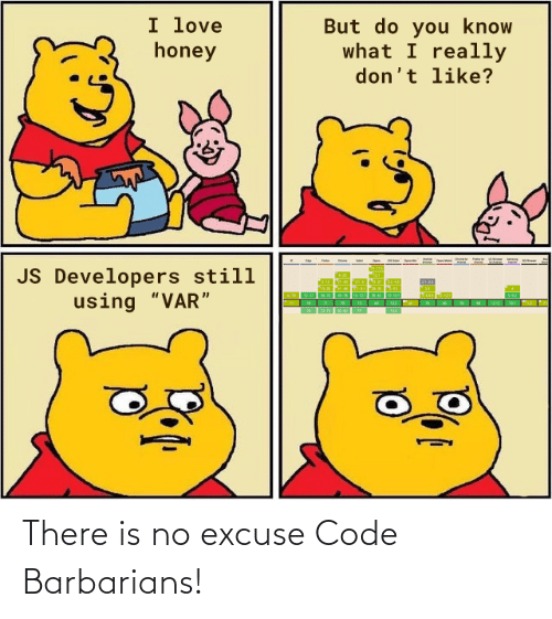 "code: I love  honey  But do you know  what I really  don't like?  JS Developers still  using ""VAR"" There is no excuse Code Barbarians!"