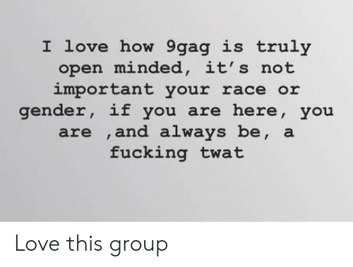 9gag, Fucking, and Love: I love how 9gag is truly  open minded, it's not  important your race or  gender, if you are here, you  are ,and always be, a  fucking twat Love this group