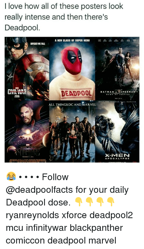 Fall, Love, and Memes: I love how all of these posters look  really intense and then there's  Deadpool  A NEW CLASS OF SUPER HERO  DIVIDED WE FALL  DEADPOOL  DUİ  .ATH AN..sup.. RM  2016  ALL THINGS DC AND MARVEL  41  X-MEN  APOCALYPSE 😂 • • • • Follow @deadpoolfacts for your daily Deadpool dose. 👇👇👇👇 ryanreynolds xforce deadpool2 mcu infinitywar blackpanther comiccon deadpool marvel