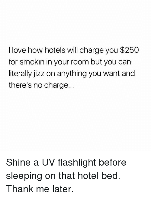 Jizz, Love, and Memes: I love how hotels will charge you $250  for smokin in your room but you can  literally jizz on anything you want and  there's no charge.. Shine a UV flashlight before sleeping on that hotel bed. Thank me later.