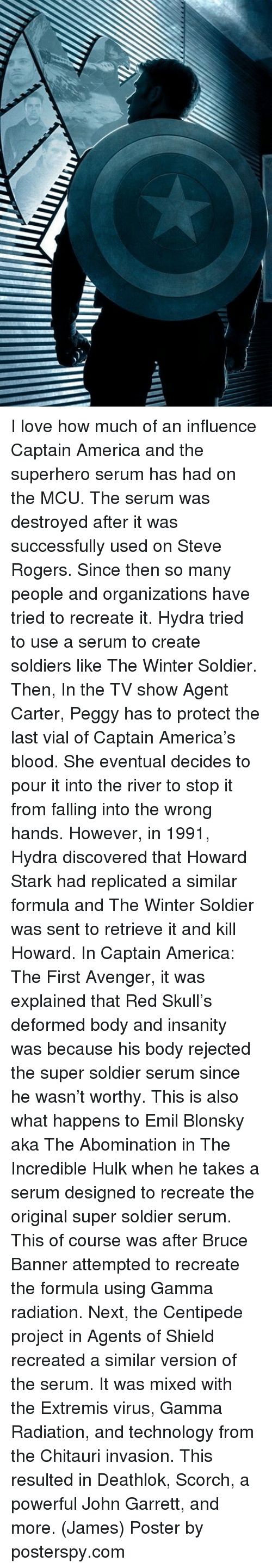 hulking: I love how much of an influence Captain America and the superhero serum has had on the MCU. The serum was destroyed after it was successfully used on Steve Rogers. Since then so many people and organizations have tried to recreate it.  Hydra tried to use a serum to create soldiers like The Winter Soldier. Then, In the TV show Agent Carter, Peggy has to protect the last vial of Captain America's blood. She eventual decides to pour it into the river to stop it from falling into the wrong hands. However, in 1991, Hydra discovered that Howard Stark had replicated a similar formula and The Winter Soldier was sent to retrieve it and kill Howard.   In Captain America: The First Avenger, it was explained that Red Skull's deformed body and insanity was because his body rejected the super soldier serum since he wasn't worthy. This is also what happens to Emil Blonsky aka The Abomination in The Incredible Hulk when he takes a serum designed to recreate the original super soldier serum. This of course was after Bruce Banner attempted to recreate the formula using Gamma radiation.   Next, the Centipede project in Agents of Shield recreated a similar version of the serum. It was mixed with the Extremis virus, Gamma Radiation, and technology from the Chitauri invasion. This resulted in Deathlok, Scorch, a powerful John Garrett, and more.  (James)  Poster by posterspy.com