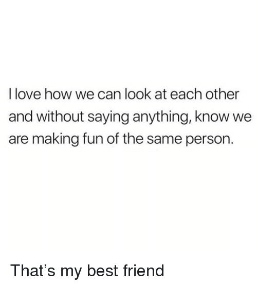 Best Friend, Dank, and Love: I love how we can look at each other  and without saying anything, know we  are making fun of the same person. That's my best friend
