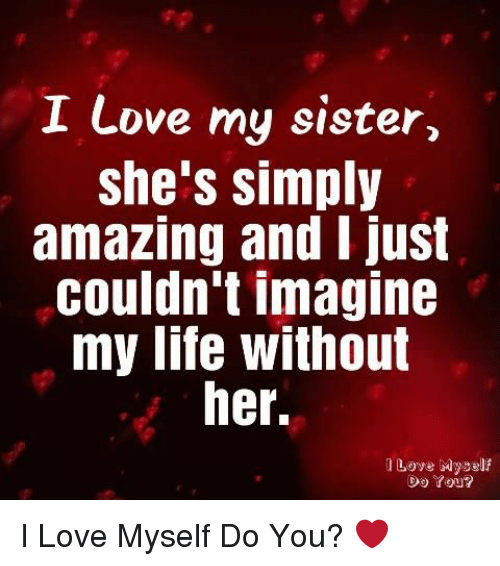 Life, Love, and Memes: I Love my sister,  she's simply  amazing and I just  couldn't imagine  my life without  her.  l Loye Myself  Do You? I Love Myself Do You? ❤️