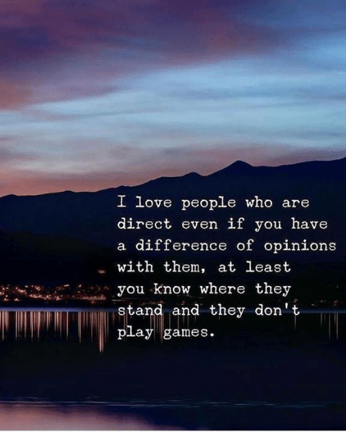 Love, Games, and Who: I love people who are  direct even if you have  a difference of opinions  with them, at least  you know where they  stand and they don't  play games
