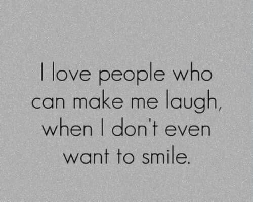 Love, Smile, and Who: I love people who  can make me laugh,  when I don't even  want to smile