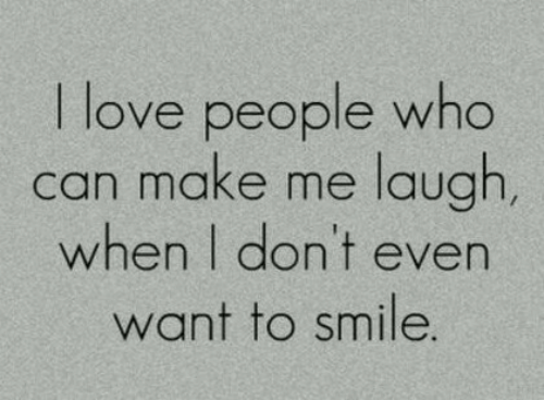 Love, Smile, and Who: I love people who  can make me laugh  when I don't even  want to smile