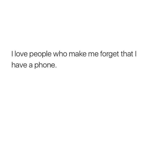 Forget That: I love people who make me forget that I  have a phone
