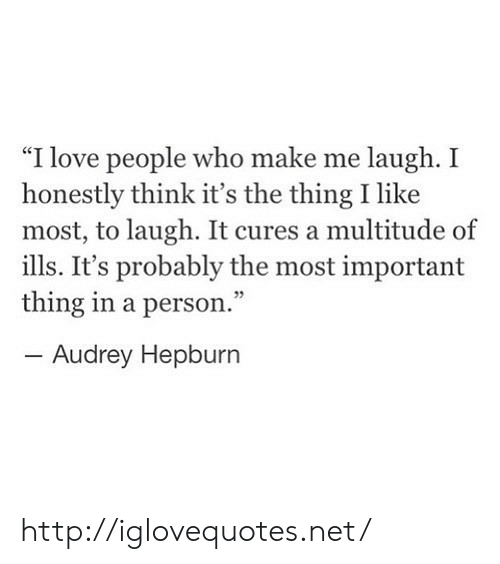 "Audrey Hepburn: ""I love people who make me laugh. I  honestly think it's the thing I like  most, to laugh. It cures a multitude of  ills. It's probably the most important  thing in a person.""  -Audrey Hepburn  95 http://iglovequotes.net/"