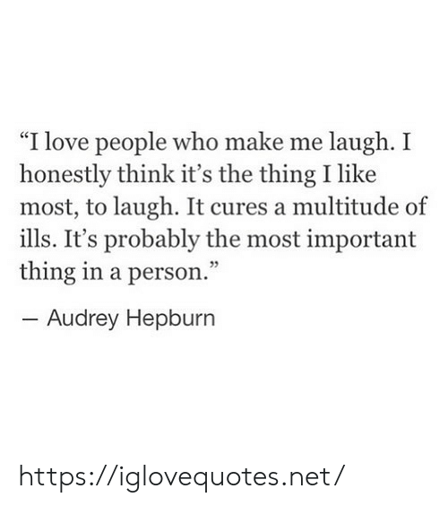 "Audrey Hepburn: ""I love people who make me laugh. I  honestly think it's the thing I like  most, to laugh. It cures a multitude of  ills. It's probably the most important  thing in a person.""  -Audrey Hepburn https://iglovequotes.net/"