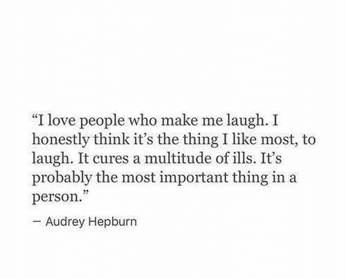 "Audrey Hepburn: ""I love people who make me laugh. I  honestly think it's the thing I like most, to  laugh. It cures a multitude of ills. It's  probably the most important thing in a  person.  - Audrey Hepburn"