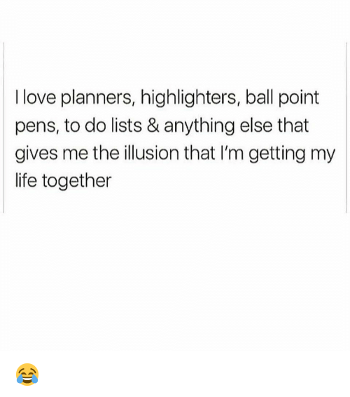 Life, Love, and Memes: I love planners, highlighters, ball point  pens, to do lists & anything else that  gives me the illusion that I'm getting my  life together 😂