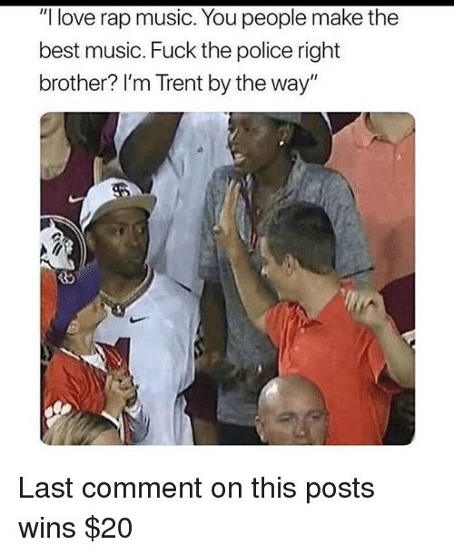 """Fuck the Police, Love, and Memes: """"I love rap music. You people make the  best music. Fuck the police right  brother? I'm Trent by the way"""" Last comment on this posts wins $20"""