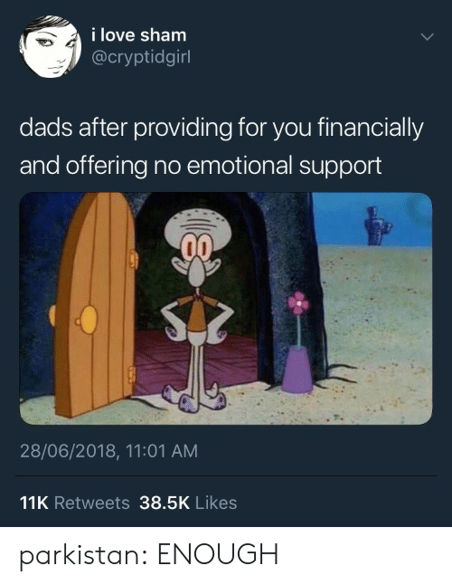 sham: i love sham  @cryptidgirl  dads after providing for you financially  and offering no emotional support  28/06/2018, 11:01 AM  11K Retweets 38.5K Likes parkistan: ENOUGH