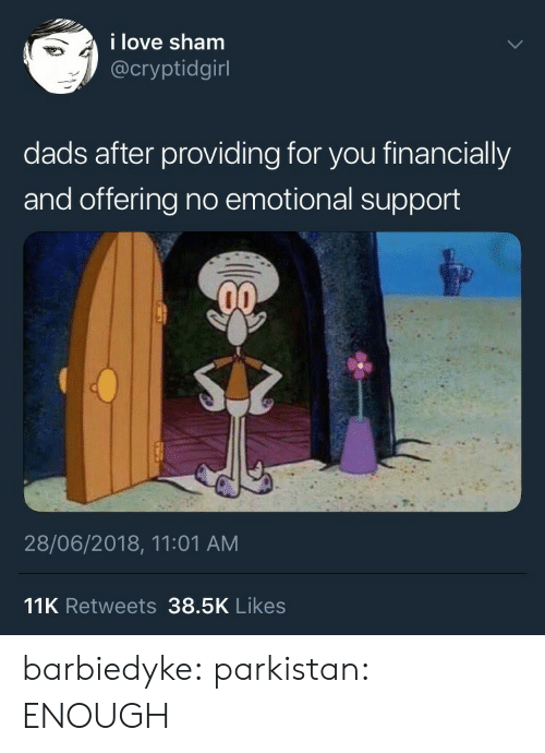 sham: i love sham  @cryptidgirl  dads after providing for you financially  and offering no emotional support  28/06/2018, 11:01 AM  11K Retweets 38.5K Likes barbiedyke:  parkistan: ENOUGH