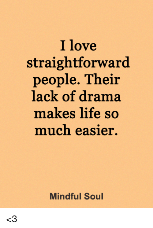 Straightforwardness: I love  straightforward  people. Their  lack of drama  makes life so  much easier.  Mindful Soul <3