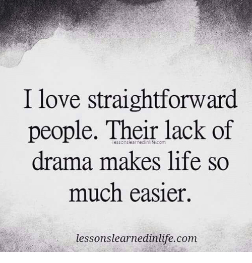 Straightforwardness: I love straightforward  people. Their lack of  drama makes life so  much easier.  lessons learnedinlife.com
