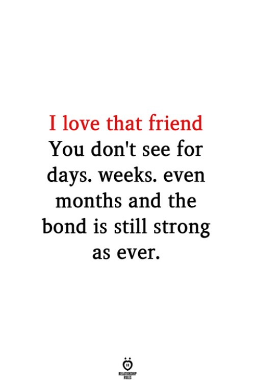 Love, Strong, and Bond: I love that friend  You don't see for  days. weeks. even  months and the  bond is still strong  as ever.