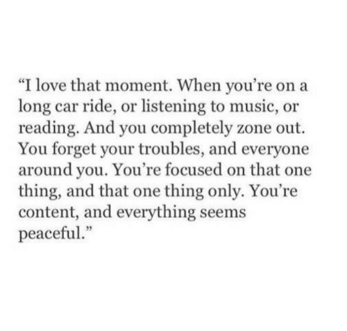"""Love, Music, and Content: """"I love that moment. When you're on a  long car ride, or listening to music, or  reading. And you completely zone out.  You forget your troubles, and everyone  around you. You're focused on that one  thing, and that one thing only. You're  content, and everything seems  peaceful"""""""