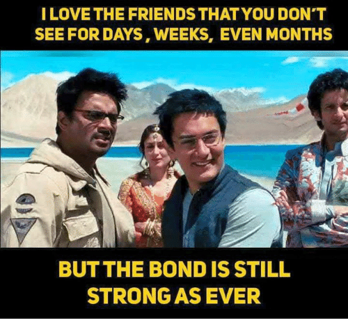 Friends, Love, and Memes: I LOVE THE FRIENDS THAT YOU DON'T  SEE FOR DAYS, WEEKS, EVEN MONTHS  BUTTHE BOND IS STILL  STRONG AS EVER