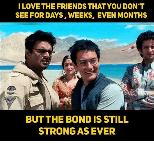 Friends, Love, and Memes: I LOVE THE FRIENDS THAT YOU DON'T  SEE FOR DAYS, WEEKS, EVEN MONTHS  BUT THE BOND IS STILL  STRONG AS EVER