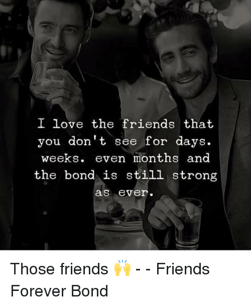 Friends, Love, and Memes: I love the friends that  you don't see for days.  weeks. even months and  the bond is still strong  as ever. Those friends 🙌 - - Friends Forever Bond