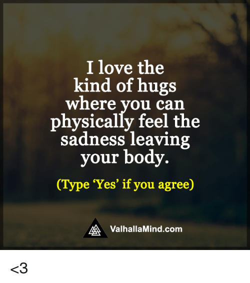 Memes, Body Type, and Physical: I love the  kind of hugs  Where you can  physically feel the  sadness leaving  your body.  (Type 'Yes' if you agree)  RA Valhalla Mind.com <3
