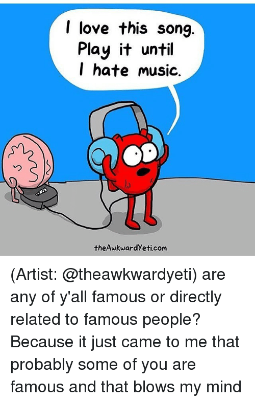 Blow My Mind: I love this song  Play it until  I hate music.  theAwkwardyeti com (Artist: @theawkwardyeti) are any of y'all famous or directly related to famous people? Because it just came to me that probably some of you are famous and that blows my mind