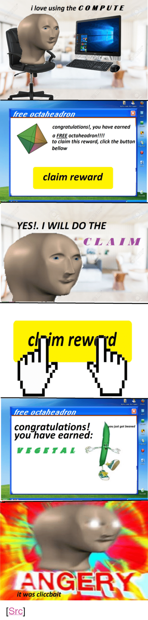 """Vegetal: i love using the C O MPUTE  free octaheadron  congratulations!, you have earned  a FREE  to claim this reward, click the buttorn  bellow  octaheadronck the button  claim reward  YES. I WILL DO THE  CLAIM  clnim rewçrd  free octaheadron  congratulations!  you have earned  just got beaned  VEGETAL  ANGER  it was cliccbait <p>[<a href=""""https://www.reddit.com/r/surrealmemes/comments/7yelgb/clickbait/"""">Src</a>]</p>"""