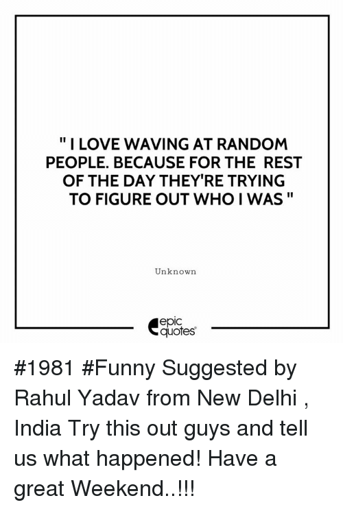 "Great Weekend: "" I LOVE WAVING AT RANDOM  PEOPLE. BECAUSE FOR THE REST  OF THE DAY THEY'RE TRYING  TO FIGURE OUT WHO I WAS""  Unknown  epic  quotes #1981 #Funny Suggested by Rahul Yadav from New Delhi , India Try this out guys and tell us what happened! Have a great Weekend..!!!"