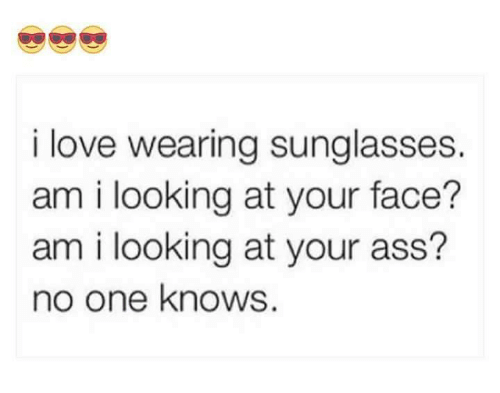 Ass, Love, and Memes: i love wearing sunglasses.  am i looking at your face?  am i looking at your ass?  no one knows.