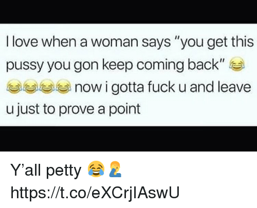 "Love, Petty, and Pussy: I love when a woman says ""you get this  pussy you gon keep coming back""  now i gotta fuck u and leave  u just to prove a point Y'all petty 😂🤦‍♂️ https://t.co/eXCrjIAswU"