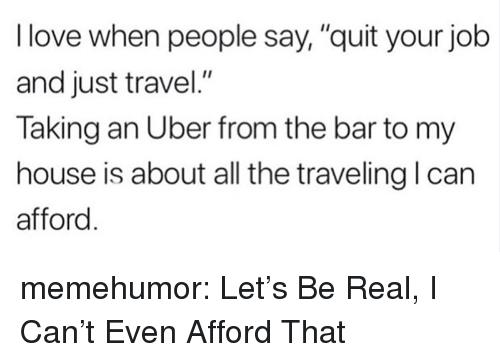 """Love, My House, and Tumblr: I love when people say,""""quit your job  and just travel.""""  Taking an Uber from the bar to my  house is about all the traveling l can  afford memehumor:  Let's Be Real, I Can't Even Afford That"""