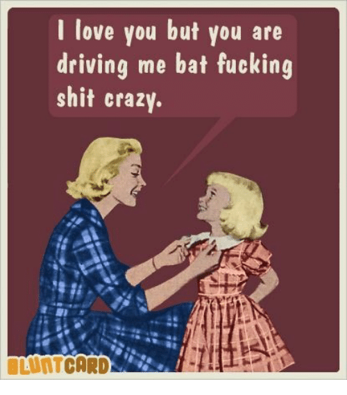 Crazy, Dank, and Driving: I love you but you are  driving me bat fucking  shit crazy.  BLUNTCARD-