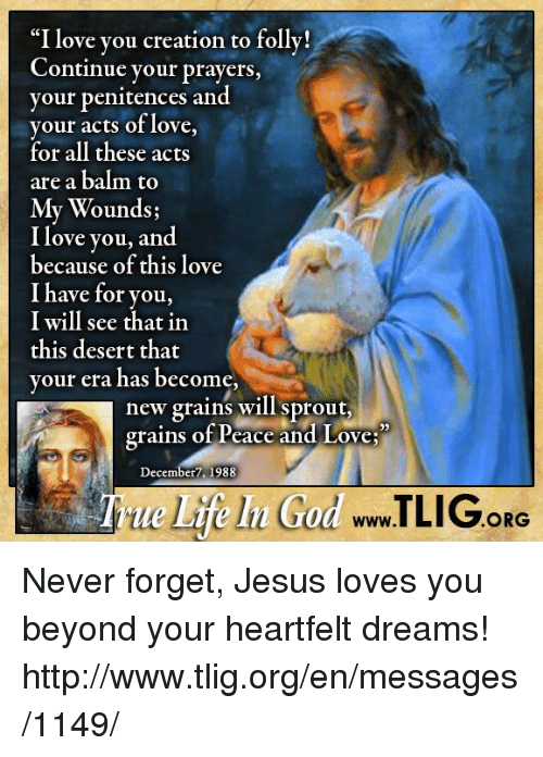 "Jesus, Love, and Memes: ""I love you creation to folly!  Continue your prayers  your penitences and  your acts of love,  for all these acts  are a balm to  My Wounds;  I love you, and  because of this love  I have for you,  I will see that in  this desert that  your era has become,  new grains will sprout,  grains of Peace and Love  December 1988  ORG Never forget, Jesus loves you beyond your heartfelt dreams! http://www.tlig.org/en/messages/1149/"